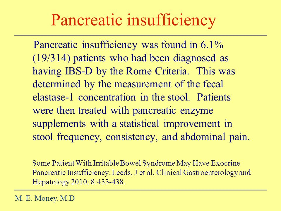 Pancreatic insufficiency M. E. Money. M.D Pancreatic insufficiency was found in 6.1% (19/314) patients who had been diagnosed as having IBS-D by the R