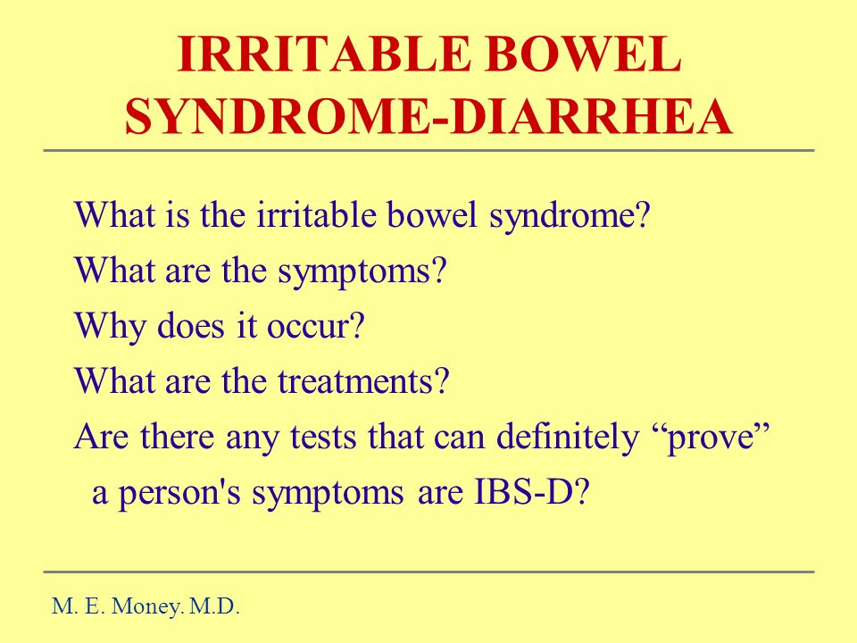 IRRITABLE BOWEL SYNDROME-DIARRHEA M. E. Money. M.D. What is the irritable bowel syndrome? What are the symptoms? Why does it occur? What are the treat
