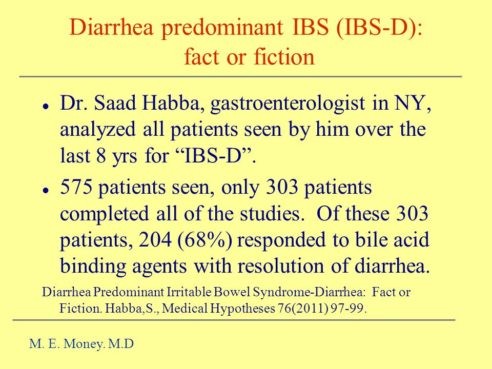 Diarrhea predominant IBS (IBS-D): fact or fiction Dr. Saad Habba, gastroenterologist in NY, analyzed all patients seen by him over the last 8 yrs for