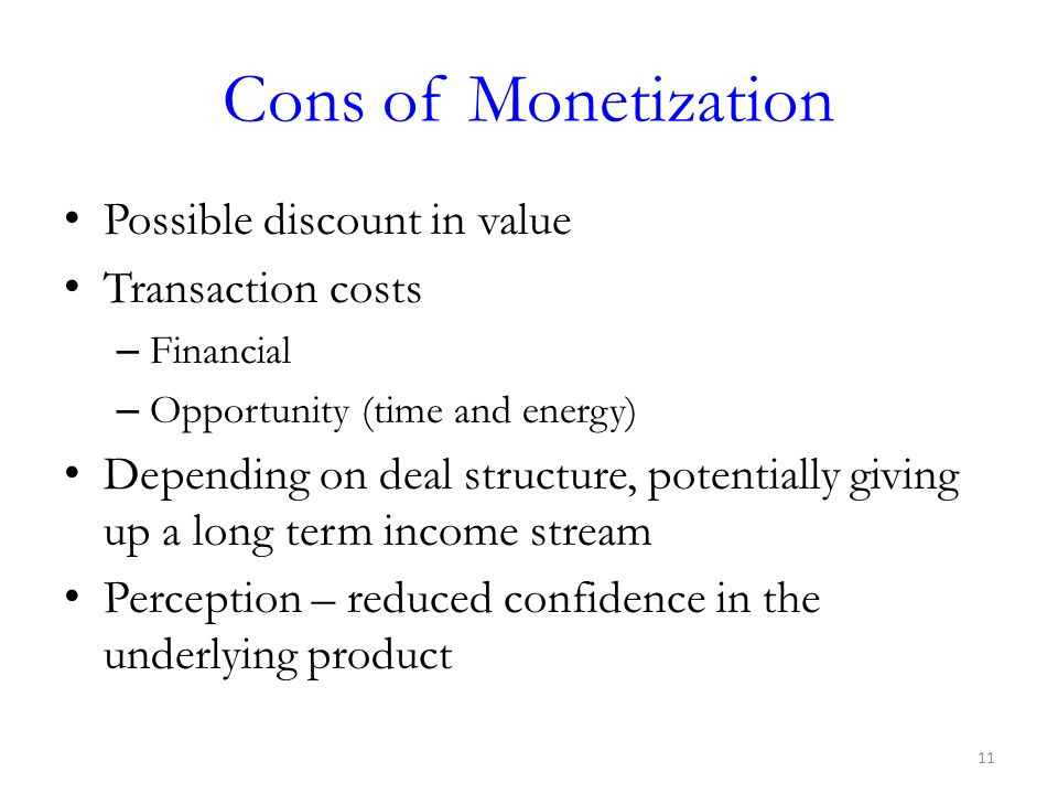 Cons of Monetization Possible discount in value Transaction costs – Financial – Opportunity (time and energy) Depending on deal structure, potentially