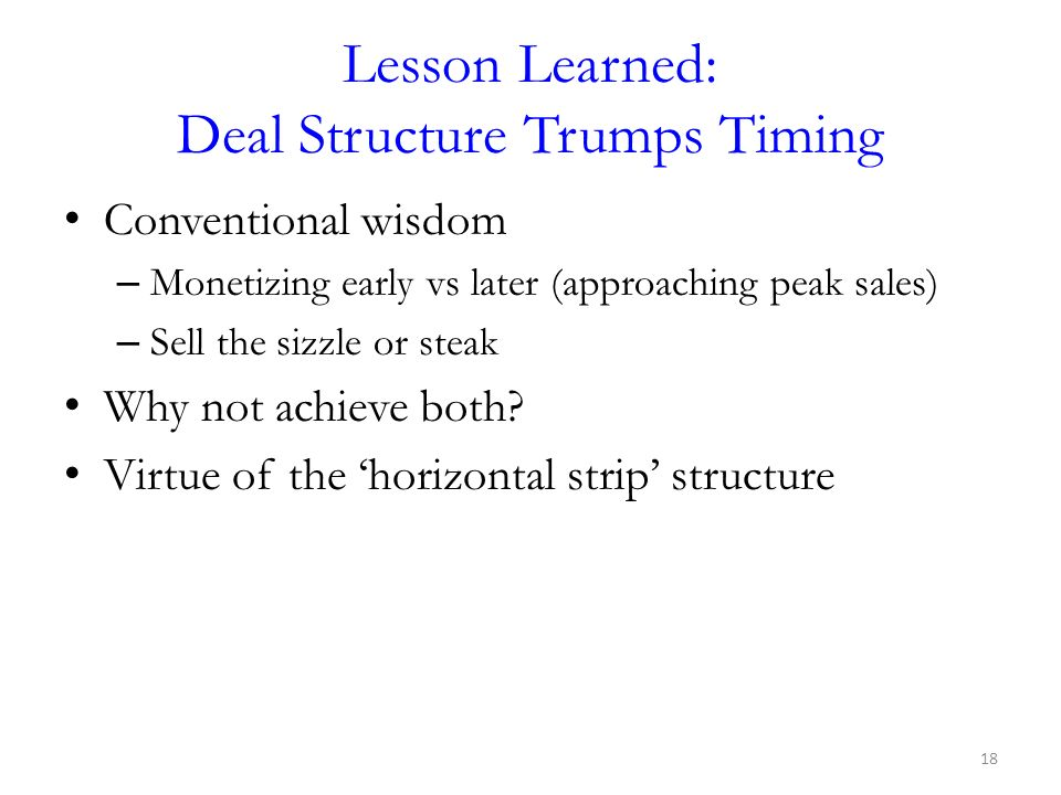 Lesson Learned: Deal Structure Trumps Timing Conventional wisdom – Monetizing early vs later (approaching peak sales) – Sell the sizzle or steak Why n