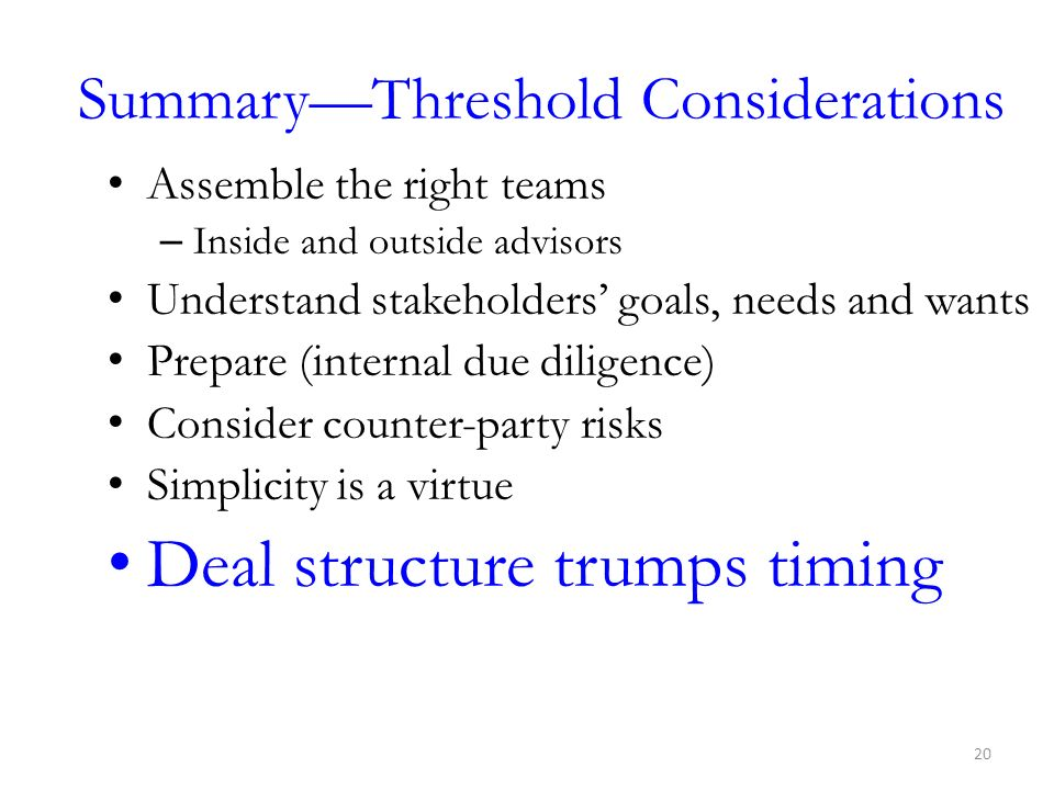 SummaryThreshold Considerations Assemble the right teams – Inside and outside advisors Understand stakeholders goals, needs and wants Prepare (interna