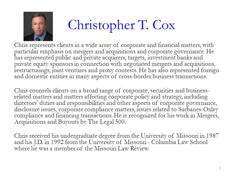 Christopher T. Cox Chris represents clients in a wide array of corporate and financial matters, with particular emphasis on mergers and acquisitions a