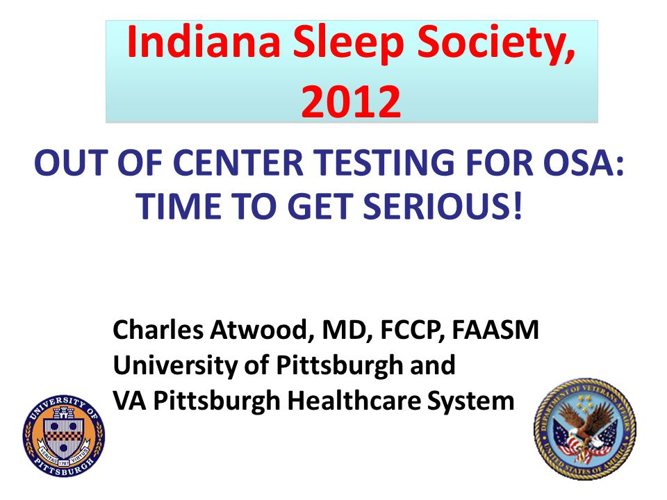 OUT OF CENTER TESTING FOR OSA: TIME TO GET SERIOUS! Charles Atwood, MD, FCCP, FAASM University of Pittsburgh and VA Pittsburgh Healthcare System India