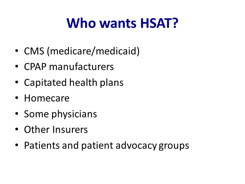 Who wants HSAT? CMS (medicare/medicaid) CPAP manufacturers Capitated health plans Homecare Some physicians Other Insurers Patients and patient advocac