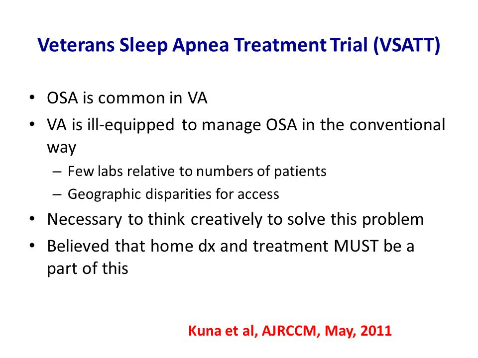 Veterans Sleep Apnea Treatment Trial (VSATT) OSA is common in VA VA is ill-equipped to manage OSA in the conventional way – Few labs relative to numbe