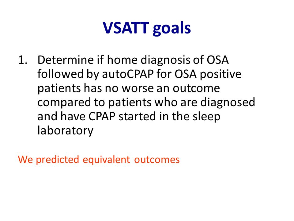 VSATT goals 1.Determine if home diagnosis of OSA followed by autoCPAP for OSA positive patients has no worse an outcome compared to patients who are d