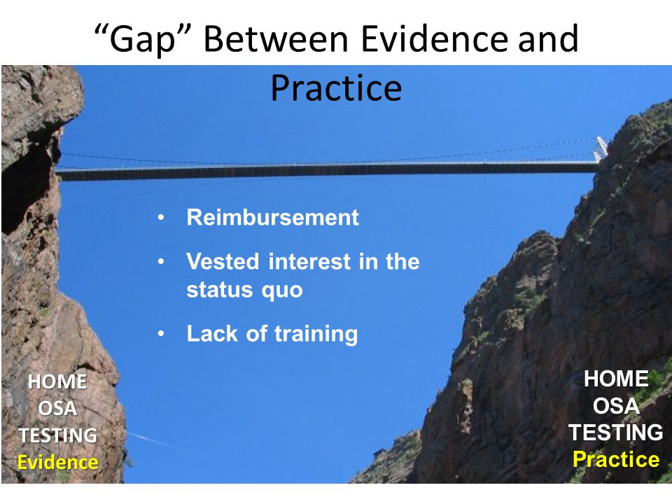 Gap Between Evidence and Practice HOME OSA TESTING Evidence Evidence HOMEOSA TESTING Practice Reimbursement Vested interest in the status quo Lack of