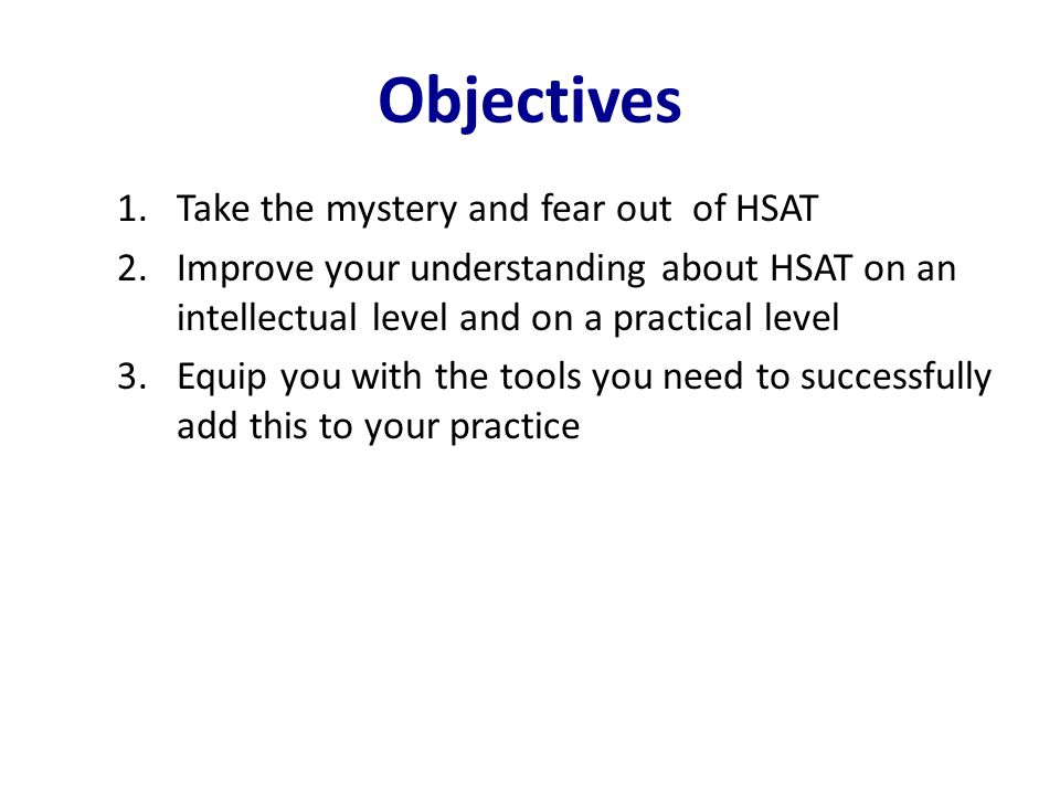 Objectives 1.Take the mystery and fear out of HSAT 2.Improve your understanding about HSAT on an intellectual level and on a practical level 3.Equip y