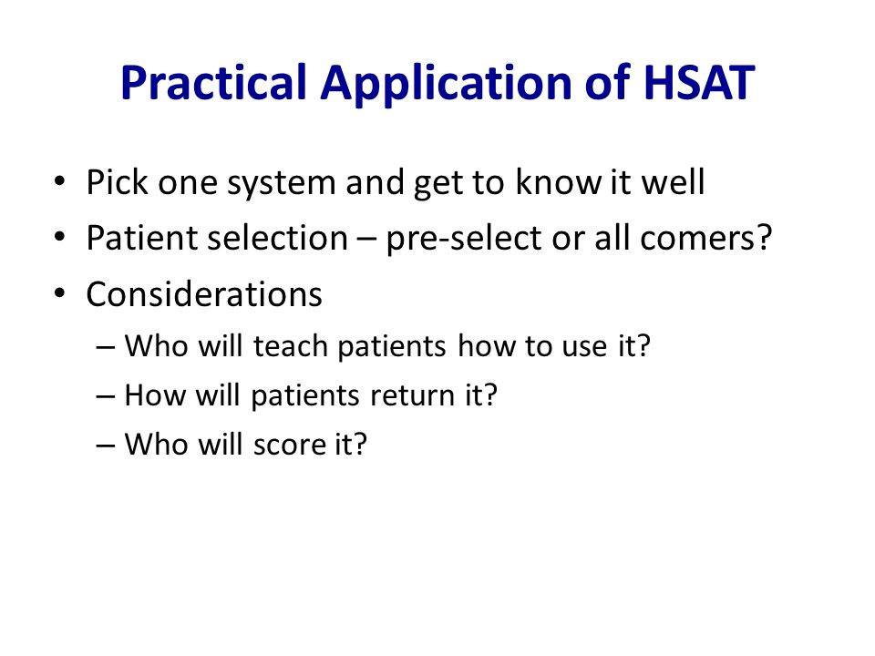 Practical Application of HSAT Pick one system and get to know it well Patient selection – pre-select or all comers? Considerations – Who will teach pa