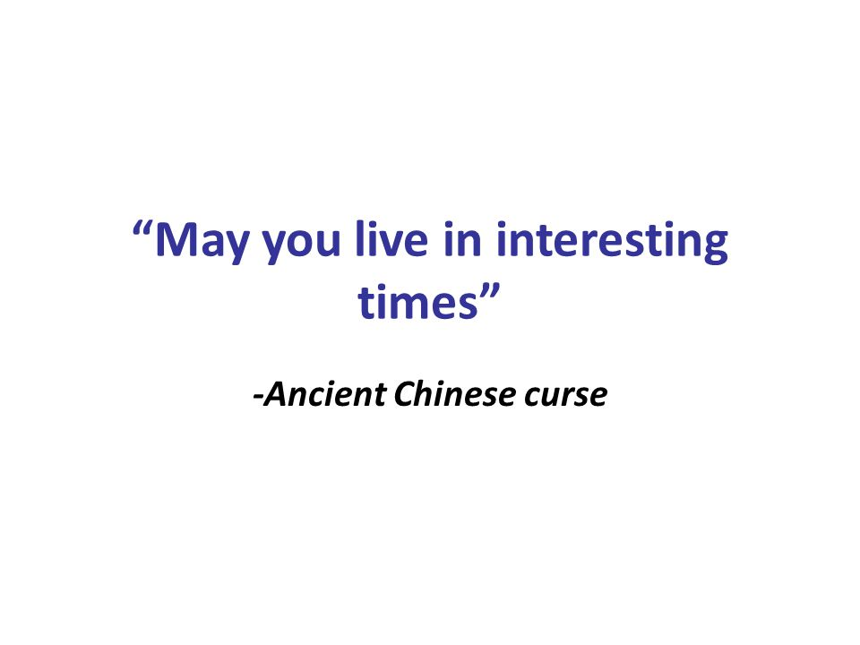 May you live in interesting times -Ancient Chinese curse