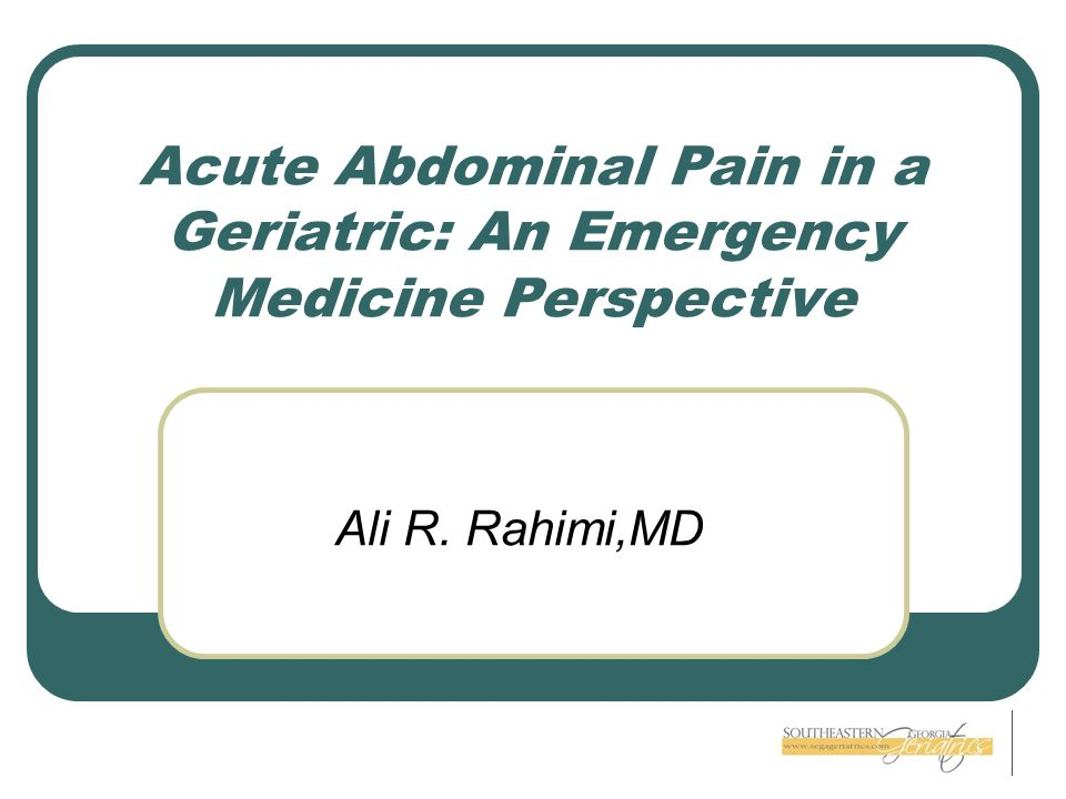 Acute Abdominal Pain in a Geriatric: An Emergency Medicine Perspective Ali R. Rahimi,MD