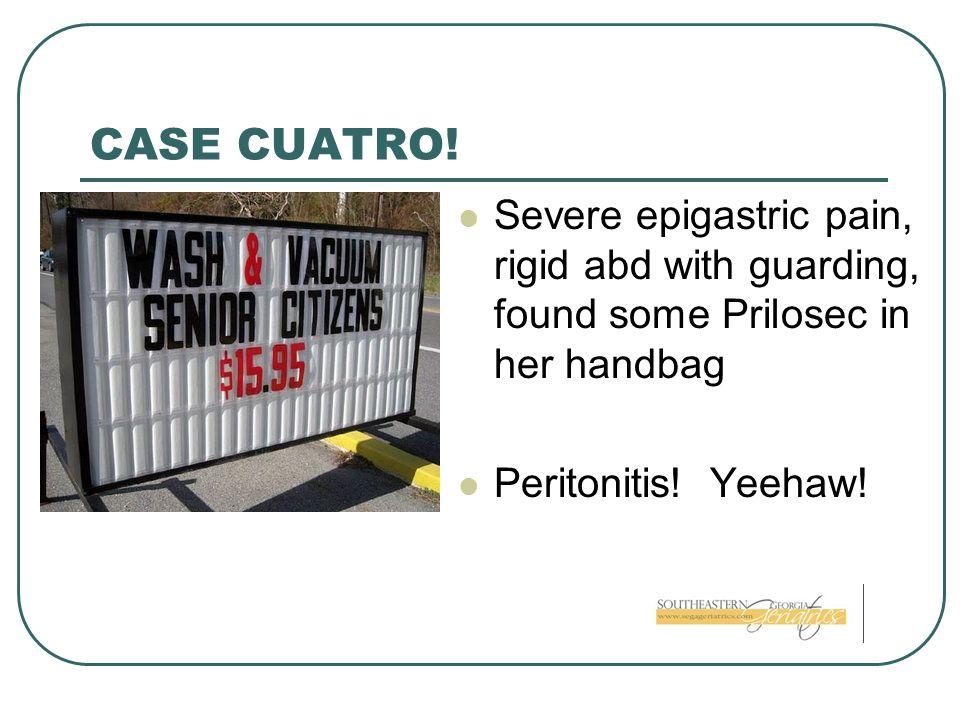 CASE CUATRO! Severe epigastric pain, rigid abd with guarding, found some Prilosec in her handbag Peritonitis! Yeehaw!