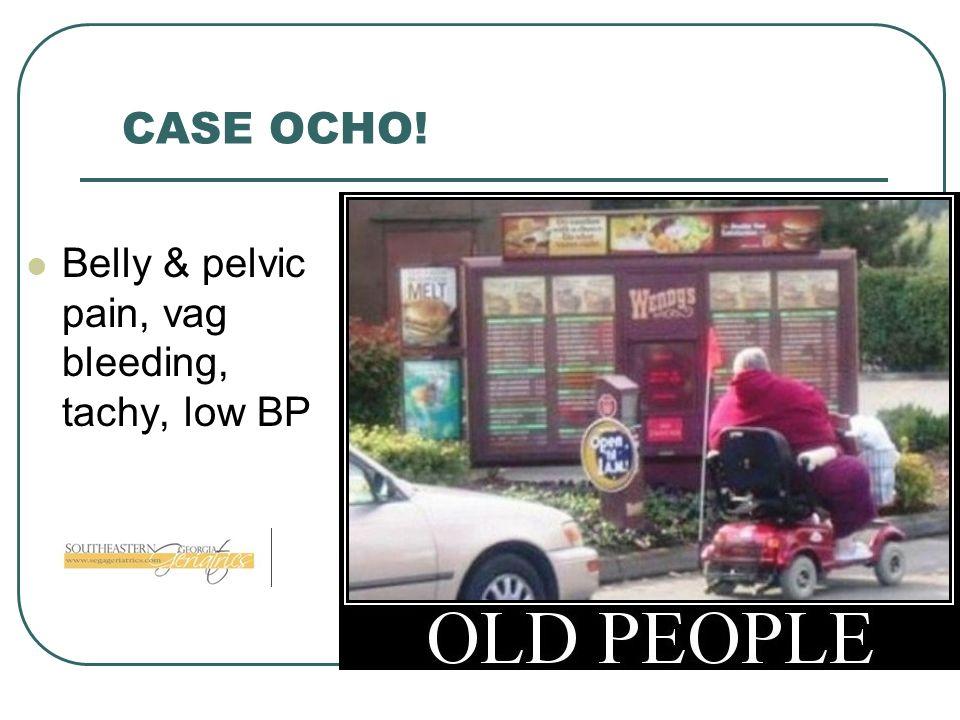 CASE OCHO! Belly & pelvic pain, vag bleeding, tachy, low BP