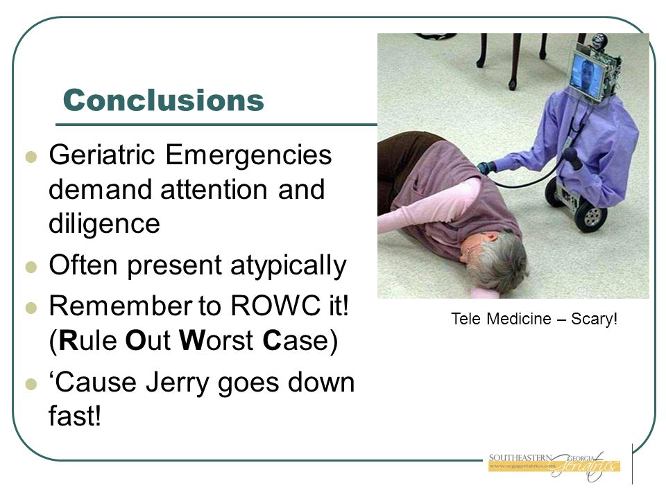 Conclusions Geriatric Emergencies demand attention and diligence Often present atypically Remember to ROWC it! (Rule Out Worst Case) Cause Jerry goes