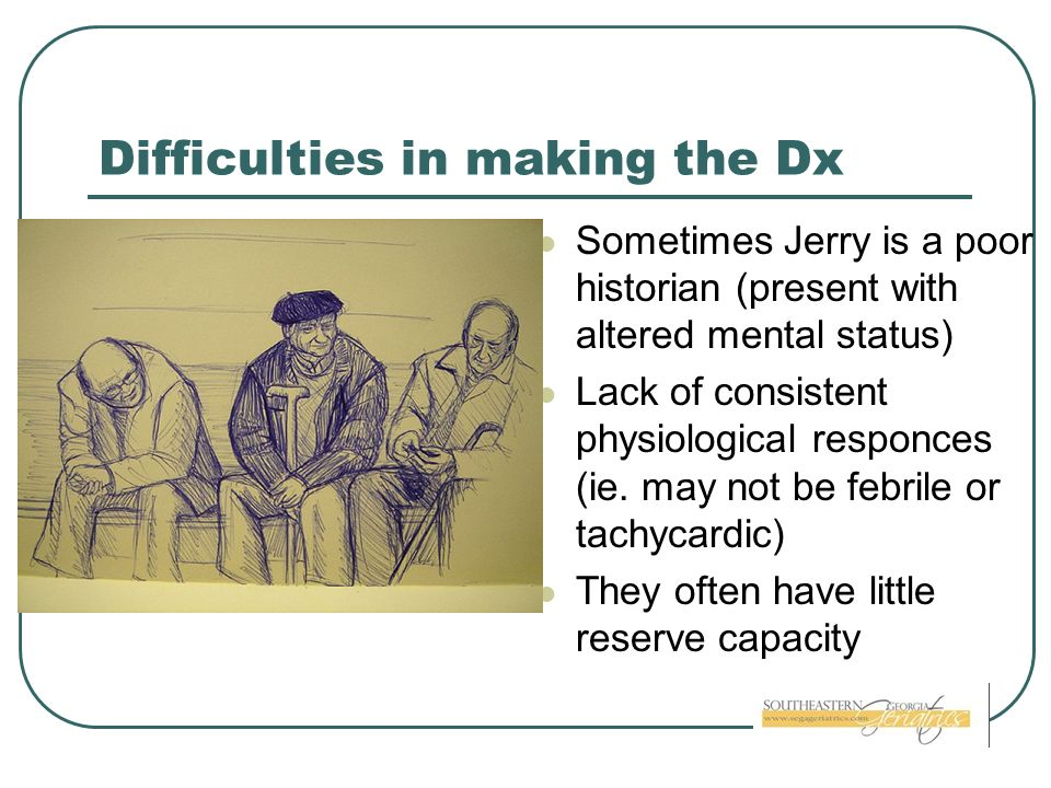 Difficulties in making the Dx Sometimes Jerry is a poor historian (present with altered mental status) Lack of consistent physiological responces (ie.