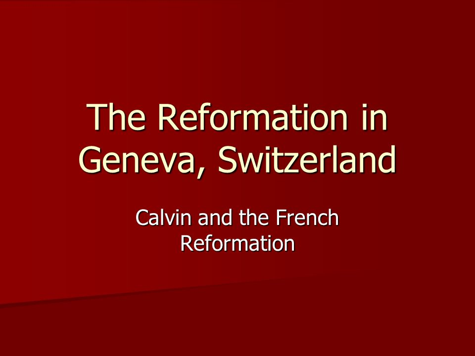 The Reformation in Geneva, Switzerland Calvin and the French Reformation