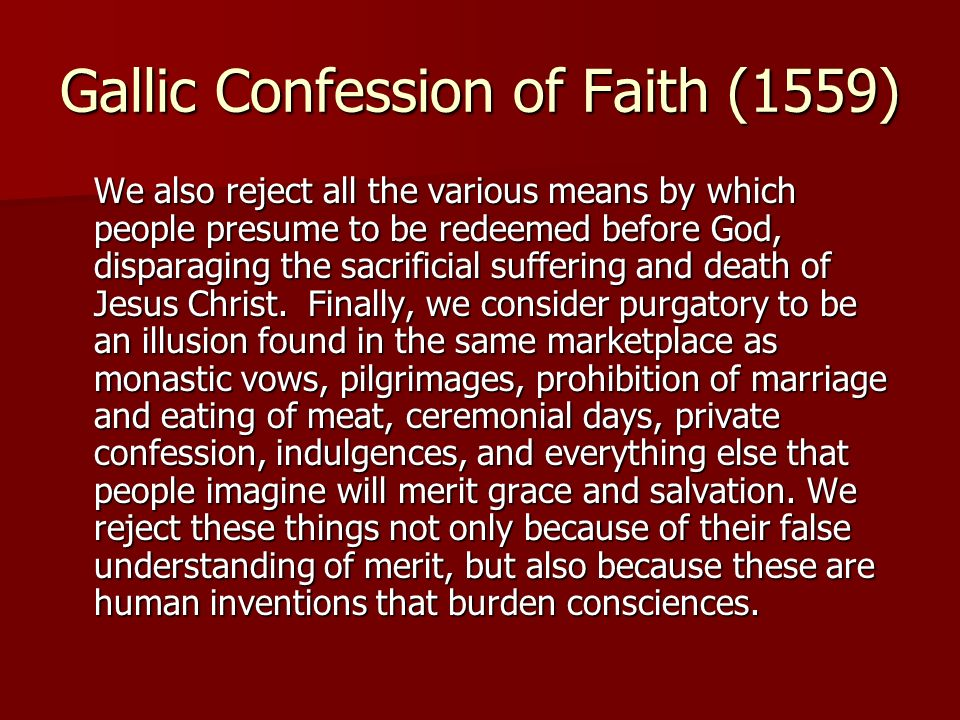 Gallic Confession of Faith (1559) We also reject all the various means by which people presume to be redeemed before God, disparaging the sacrificial