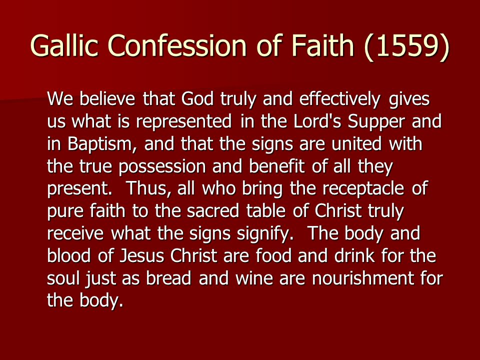 Gallic Confession of Faith (1559) We believe that God truly and effectively gives us what is represented in the Lord's Supper and in Baptism, and that
