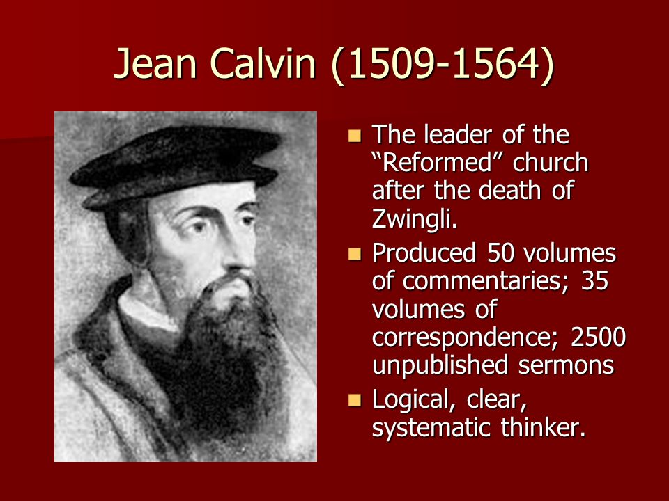 Jean Calvin (1509-1564) The leader of the Reformed church after the death of Zwingli. The leader of the Reformed church after the death of Zwingli. Pr