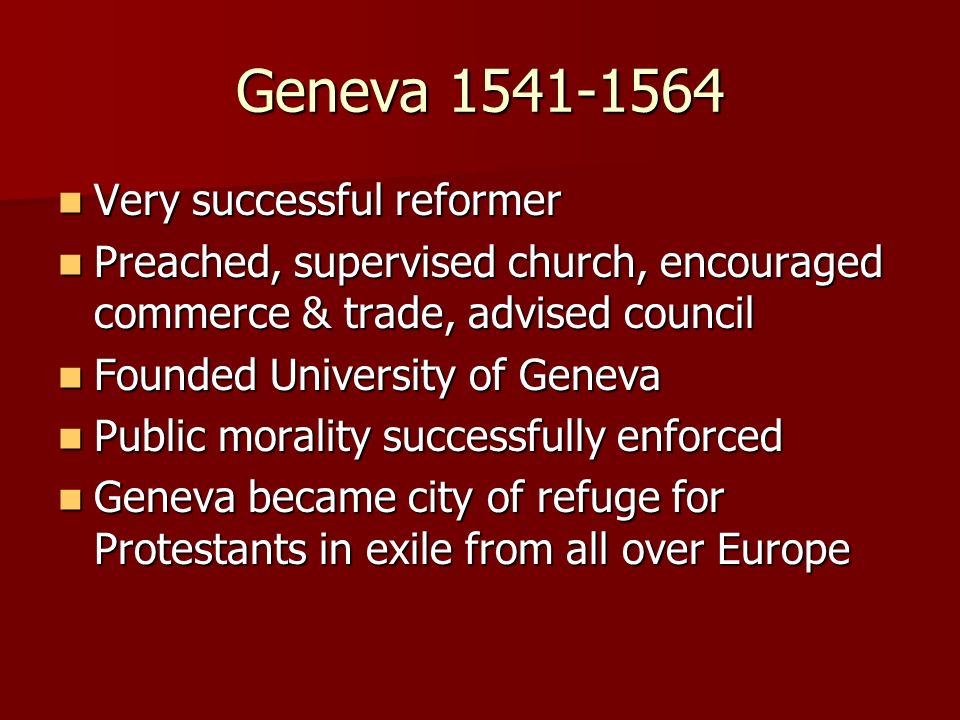Geneva 1541-1564 Very successful reformer Very successful reformer Preached, supervised church, encouraged commerce & trade, advised council Preached,