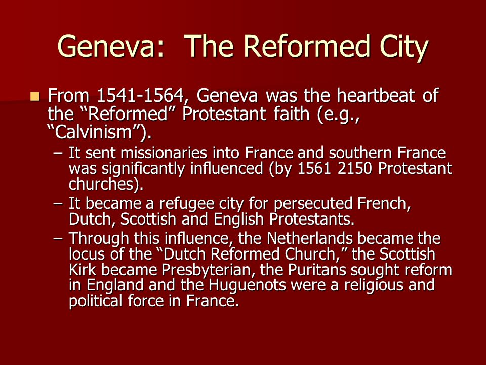 Geneva: The Reformed City From 1541-1564, Geneva was the heartbeat of the Reformed Protestant faith (e.g., Calvinism). From 1541-1564, Geneva was the