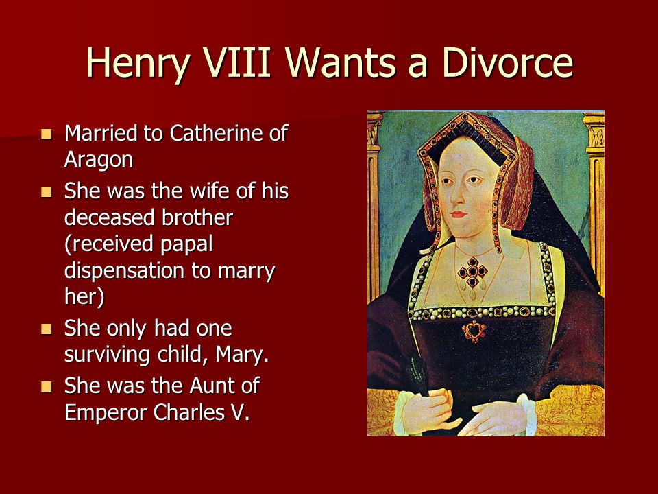 Henry VIII Wants a Divorce Married to Catherine of Aragon Married to Catherine of Aragon She was the wife of his deceased brother (received papal disp