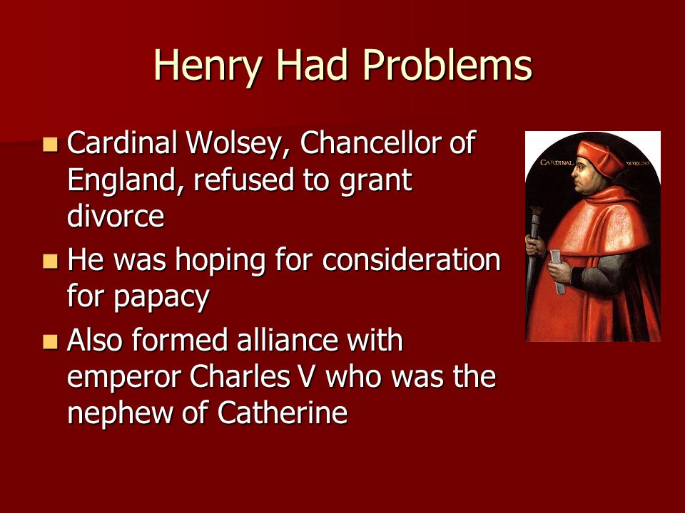 Henry Had Problems Cardinal Wolsey, Chancellor of England, refused to grant divorce Cardinal Wolsey, Chancellor of England, refused to grant divorce H
