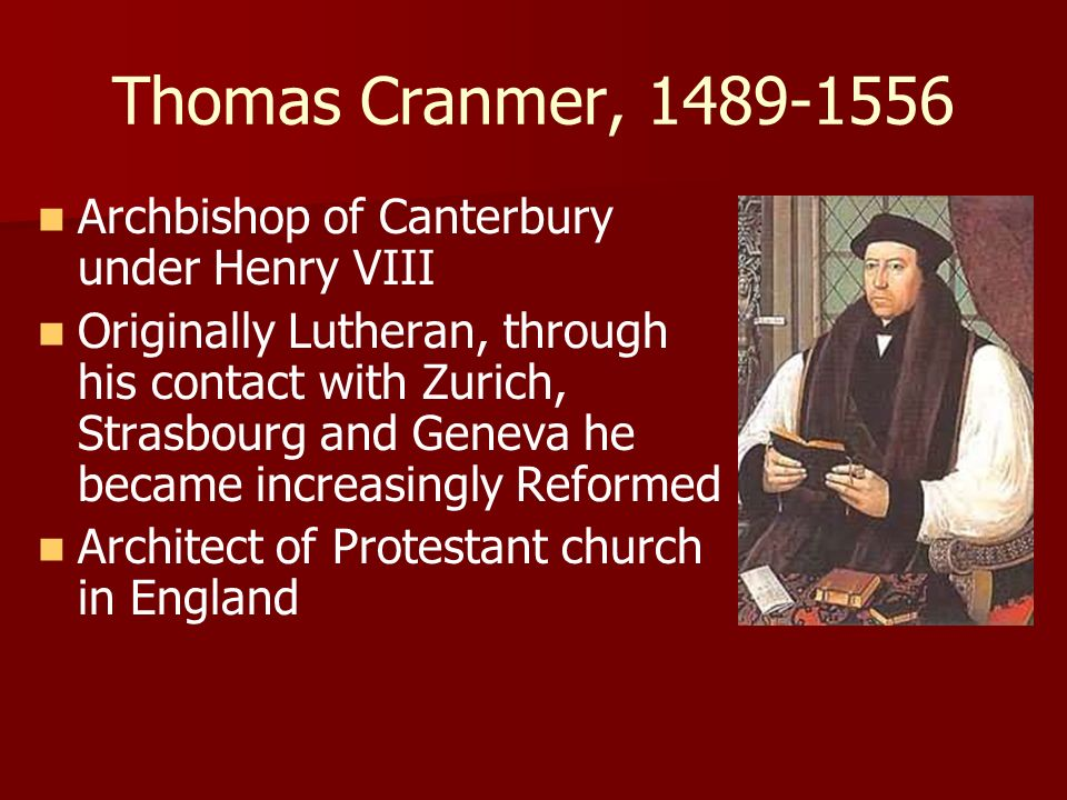 Thomas Cranmer, 1489-1556 Archbishop of Canterbury under Henry VIII Originally Lutheran, through his contact with Zurich, Strasbourg and Geneva he bec