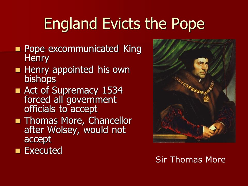 England Evicts the Pope Pope excommunicated King Henry Pope excommunicated King Henry Henry appointed his own bishops Henry appointed his own bishops