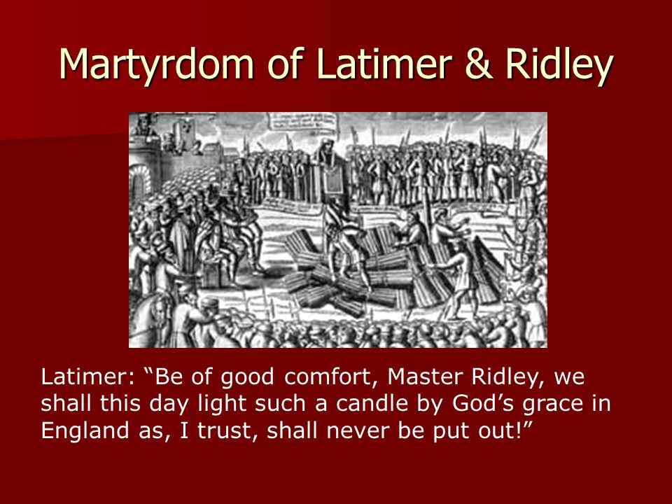 Martyrdom of Latimer & Ridley Latimer: Be of good comfort, Master Ridley, we shall this day light such a candle by Gods grace in England as, I trust,