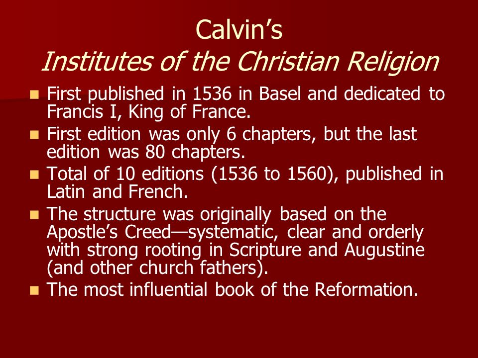Calvins Institutes of the Christian Religion First published in 1536 in Basel and dedicated to Francis I, King of France. First edition was only 6 cha