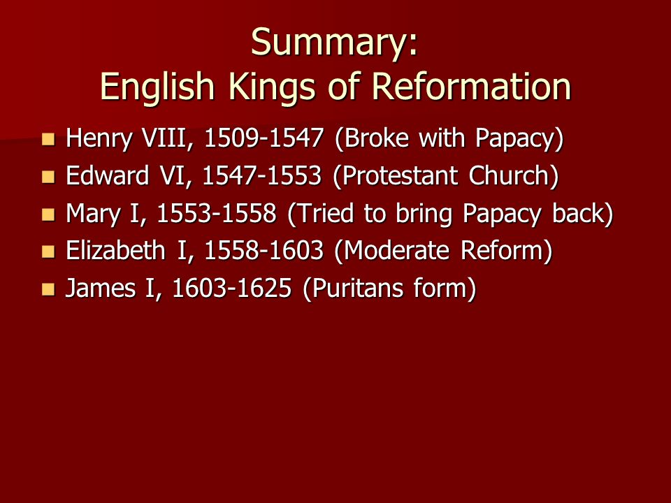 Summary: English Kings of Reformation Henry VIII, 1509-1547 (Broke with Papacy) Henry VIII, 1509-1547 (Broke with Papacy) Edward VI, 1547-1553 (Protes