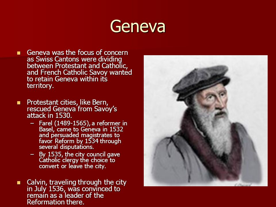 Second Call to Geneva Political shift in Geneva Political shift in Geneva –People wanted preachers back –Catholic Church had sought to return and Calvin opposed through his Letter to Sadoleto Farel persuaded him to return with him Farel persuaded him to return with him Left Strasbourg in tears Left Strasbourg in tears Stayed in Geneva the rest of his life Stayed in Geneva the rest of his life –Next 28 years