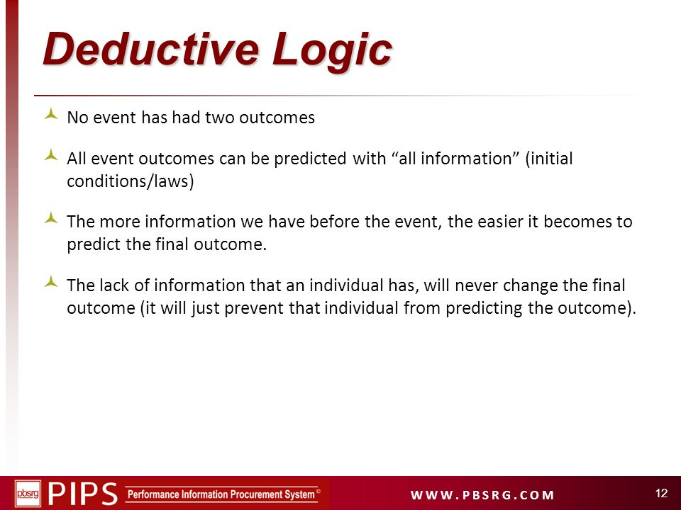 W W W. P B S R G. C O M 12 Deductive Logic No event has had two outcomes All event outcomes can be predicted with all information (initial conditions/