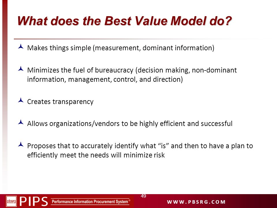 W W W. P B S R G. C O M What does the Best Value Model do? Makes things simple (measurement, dominant information) Minimizes the fuel of bureaucracy (