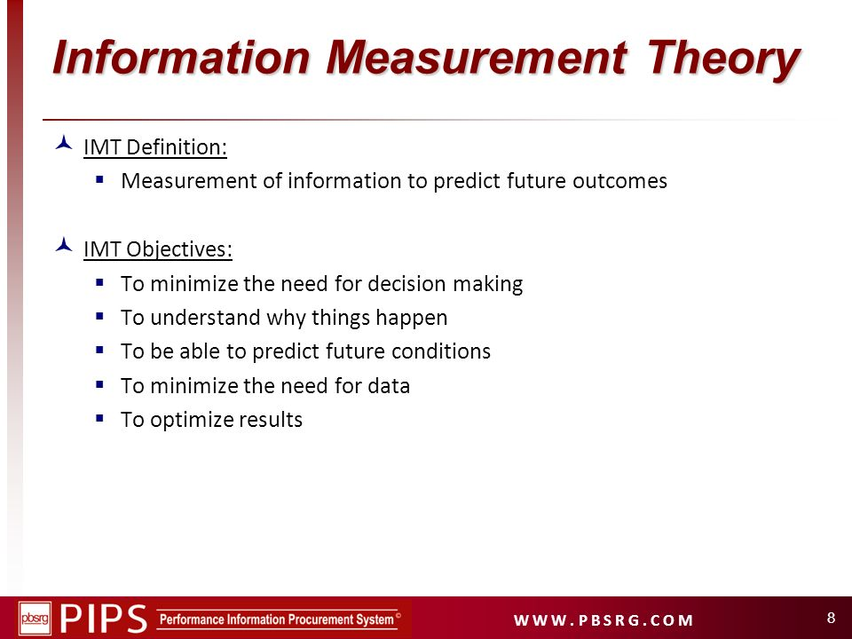W W W. P B S R G. C O M 8 Information Measurement Theory IMT Definition: Measurement of information to predict future outcomes IMT Objectives: To mini
