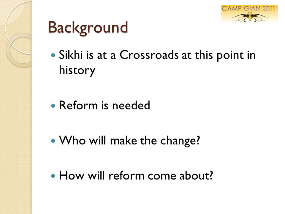 Background Sikhi is at a Crossroads at this point in history Reform is needed Who will make the change? How will reform come about?