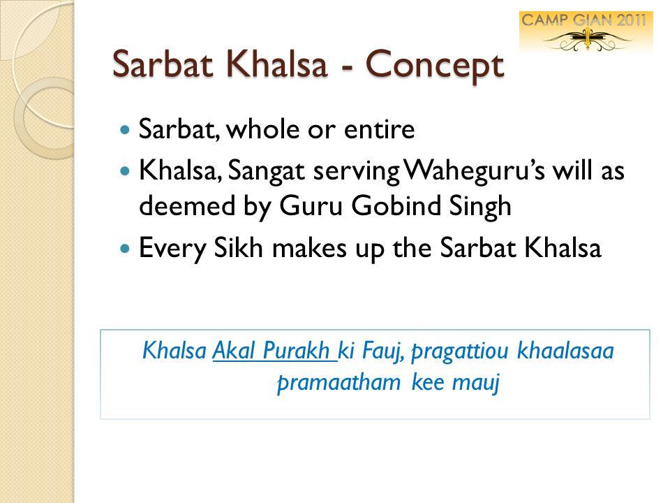 Sarbat Khalsa - Concept Sarbat, whole or entire Khalsa, Sangat serving Wahegurus will as deemed by Guru Gobind Singh Every Sikh makes up the Sarbat Kh