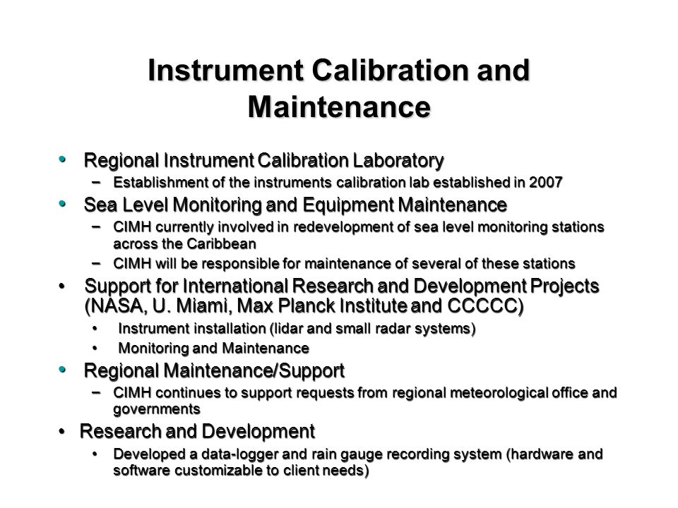 Regional Instrument Calibration Laboratory Regional Instrument Calibration Laboratory – Establishment of the instruments calibration lab established in 2007 Sea Level Monitoring and Equipment Maintenance Sea Level Monitoring and Equipment Maintenance – CIMH currently involved in redevelopment of sea level monitoring stations across the Caribbean – CIMH will be responsible for maintenance of several of these stations Support for International Research and Development Projects (NASA, U.
