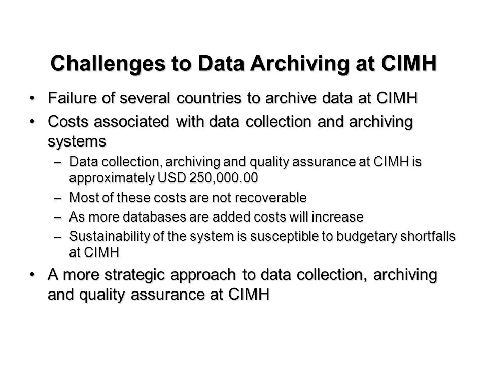 Failure of several countries to archive data at CIMHFailure of several countries to archive data at CIMH Costs associated with data collection and archiving systemsCosts associated with data collection and archiving systems –Data collection, archiving and quality assurance at CIMH is approximately USD 250,000.00 –Most of these costs are not recoverable –As more databases are added costs will increase –Sustainability of the system is susceptible to budgetary shortfalls at CIMH A more strategic approach to data collection, archiving and quality assurance at CIMHA more strategic approach to data collection, archiving and quality assurance at CIMH Challenges to Data Archiving at CIMH