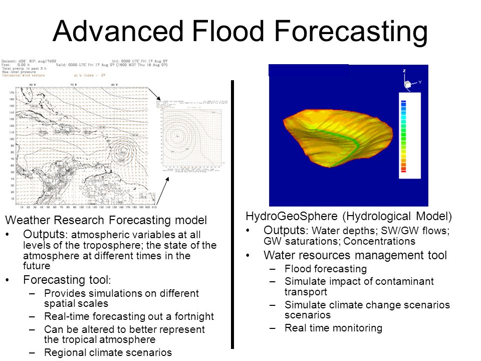 Advanced Flood Forecasting Weather Research Forecasting model Outputs : atmospheric variables at all levels of the troposphere; the state of the atmosphere at different times in the future Forecasting tool : –Provides simulations on different spatial scales –Real-time forecasting out a fortnight –Can be altered to better represent the tropical atmosphere –Regional climate scenarios HydroGeoSphere (Hydrological Model) Outputs : Water depths; SW/GW flows; GW saturations; Concentrations Water resources management tool –Flood forecasting –Simulate impact of contaminant transport –Simulate climate change scenarios scenarios –Real time monitoring