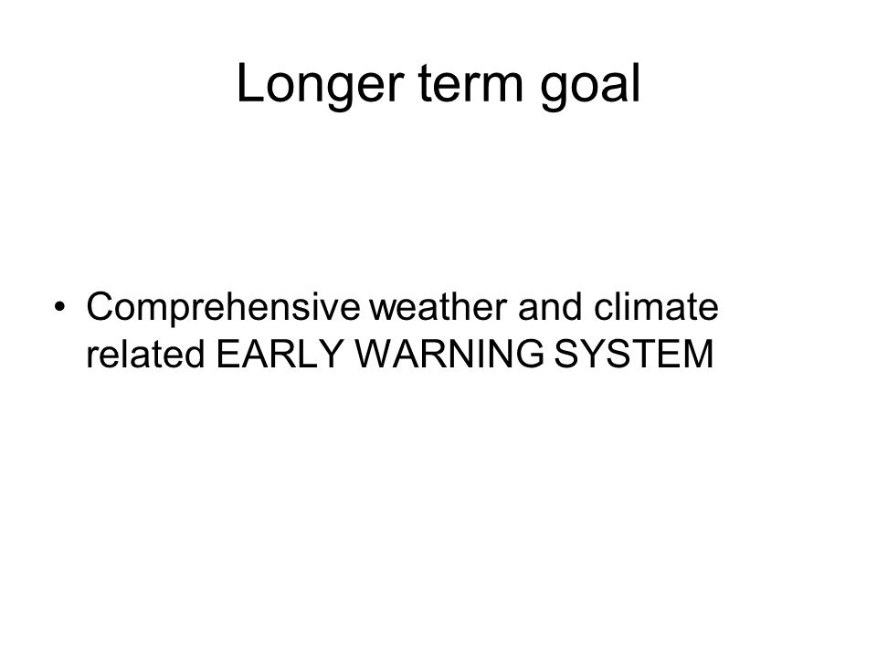 Longer term goal Comprehensive weather and climate related EARLY WARNING SYSTEM