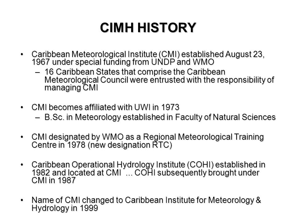 Caribbean Meteorological Institute (CMI) established August 23, 1967 under special funding from UNDP and WMOCaribbean Meteorological Institute (CMI) established August 23, 1967 under special funding from UNDP and WMO –16 Caribbean States that comprise the Caribbean Meteorological Council were entrusted with the responsibility of managing CMI CMI becomes affiliated with UWI in 1973CMI becomes affiliated with UWI in 1973 –B.Sc.