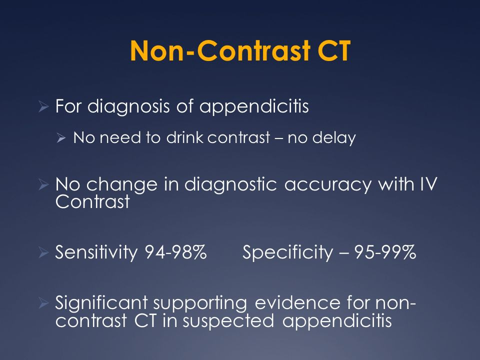 Non-Contrast CT For diagnosis of appendicitis No need to drink contrast – no delay No change in diagnostic accuracy with IV Contrast Sensitivity 94-98% Specificity – 95-99% Significant supporting evidence for non- contrast CT in suspected appendicitis