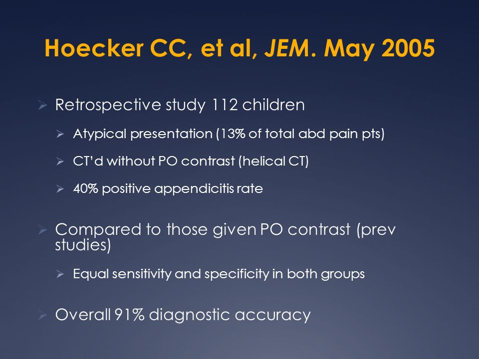Hoecker CC, et al, JEM. May 2005 Retrospective study 112 children Atypical presentation (13% of total abd pain pts) CTd without PO contrast (helical C