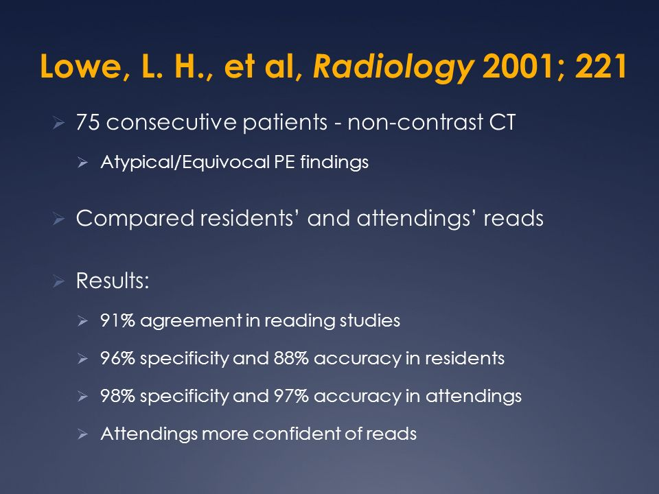 Lowe, L. H., et al, Radiology 2001; 221 75 consecutive patients - non-contrast CT Atypical/Equivocal PE findings Compared residents and attendings rea
