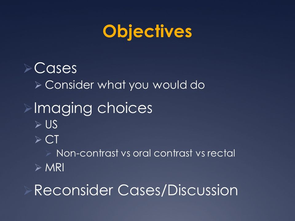 Objectives Cases Consider what you would do Imaging choices US CT Non-contrast vs oral contrast vs rectal MRI Reconsider Cases/Discussion