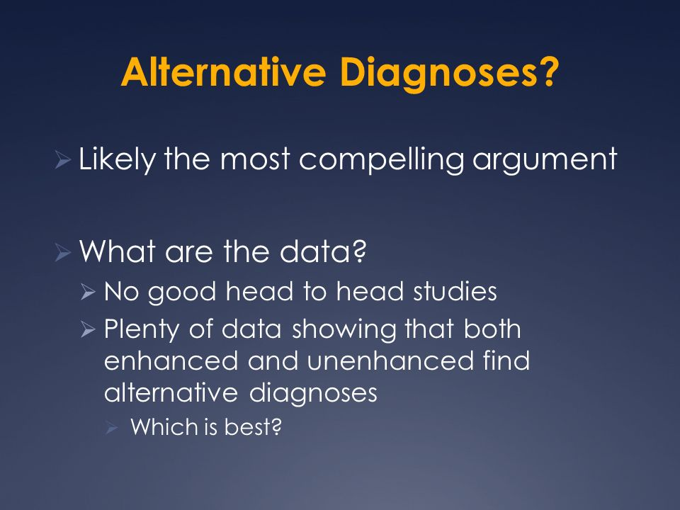 Alternative Diagnoses.Likely the most compelling argument What are the data.