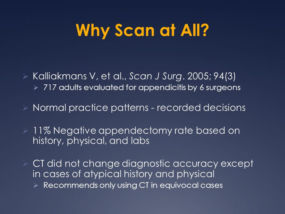 Why Scan at All? Kalliakmans V, et al., Scan J Surg. 2005; 94(3) 717 adults evaluated for appendicitis by 6 surgeons Normal practice patterns - record